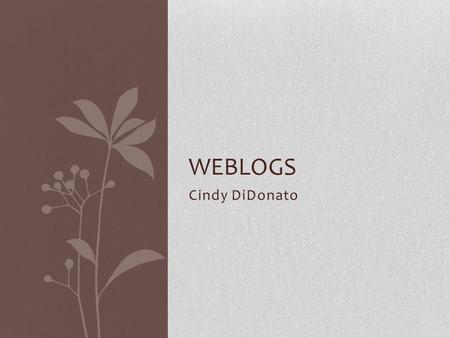 Cindy DiDonato WEBLOGS. What is a blog? Easily created Easily updatable web site Allows an author(s) to publish instantly As easy as sending an email.