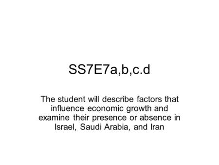 SS7E7a,b,c.d The student will describe factors that influence economic growth and examine their presence or absence in Israel, Saudi Arabia, and Iran.