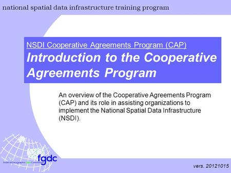 Vers. 20121015 national spatial data infrastructure training program NSDI Cooperative Agreements Program (CAP) Introduction to the Cooperative Agreements.
