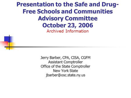 Presentation to the Safe and Drug- Free Schools and Communities Advisory Committee October 23, 2006 Archived Information Jerry Barber, CPA, CISA, CGFM.