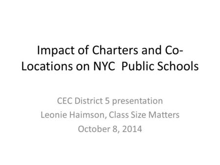 Impact of Charters and Co- Locations on NYC Public Schools CEC District 5 presentation Leonie Haimson, Class Size Matters October 8, 2014.