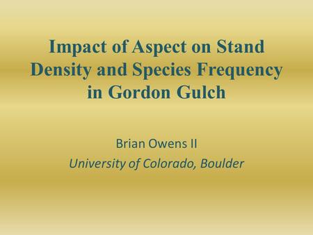 Impact of Aspect on Stand Density and Species Frequency in Gordon Gulch Brian Owens II University of Colorado, Boulder.