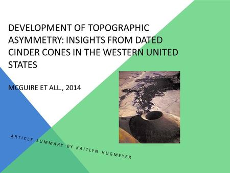 DEVELOPMENT OF TOPOGRAPHIC ASYMMETRY: INSIGHTS FROM DATED CINDER CONES IN THE WESTERN UNITED STATES MCGUIRE ET ALL., 2014 ARTICLE SUMMARY BY KAITLYN HUGMEYER.