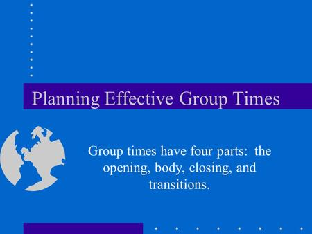 Planning Effective Group Times Group times have four parts: the opening, body, closing, and transitions.