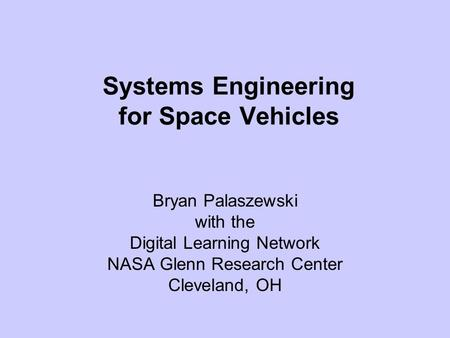 Systems Engineering for Space Vehicles Bryan Palaszewski with the Digital Learning Network NASA Glenn Research Center Cleveland, OH.