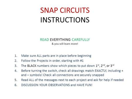 SNAP CIRCUITS INSTRUCTIONS 1.Make sure ALL parts are in place before beginning 2.Follow the Projects in order, starting with #1 3.The BLACK numbers show.