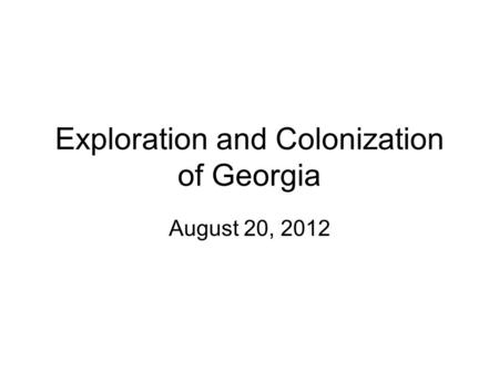 Exploration and Colonization of Georgia August 20, 2012.