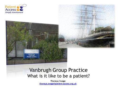 Vanbrugh Group Practice What is it like to be a patient? Thoreya Swage