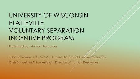 UNIVERSITY OF WISCONSIN PLATTEVILLE VOLUNTARY SEPARATION INCENTIVE PROGRAM Presented by: Human Resources John Lohmann, J.D., M.B.A. - Interim Director.