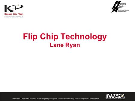 Flip Chip Technology Lane Ryan. Packaging Options This presentation is going to focus on the advantages of the flip-chip method compared to wire bonding.