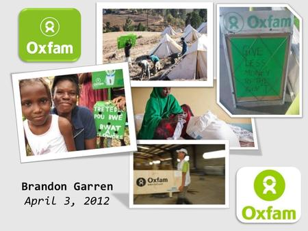 Brandon Garren April 3, 2012. Oxfam International works to end poverty and injustice.