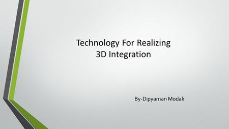 Technology For Realizing 3D Integration By-Dipyaman Modak.