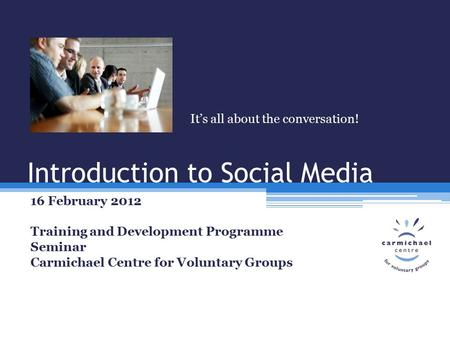 Introduction to Social Media 16 February 2012 Training and Development Programme Seminar Carmichael Centre for Voluntary Groups It's all about the conversation!
