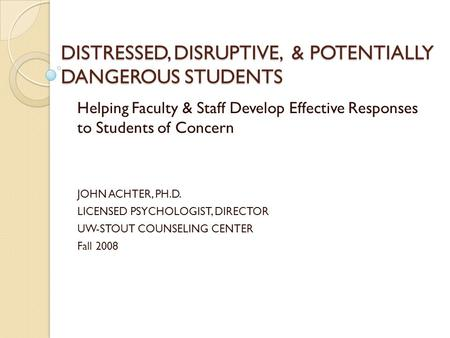 DISTRESSED, DISRUPTIVE, & POTENTIALLY DANGEROUS STUDENTS Helping Faculty & Staff Develop Effective Responses to Students of Concern JOHN ACHTER, PH.D.