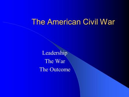 The American Civil War Leadership The War The Outcome.
