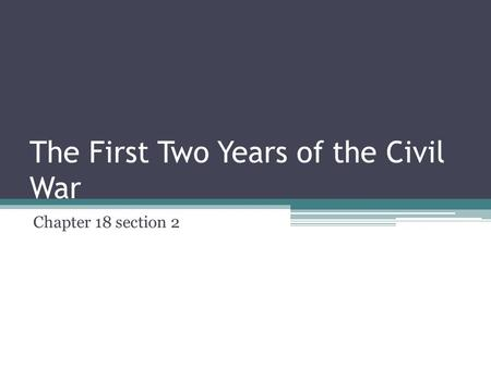 The First Two Years of the Civil War Chapter 18 section 2.