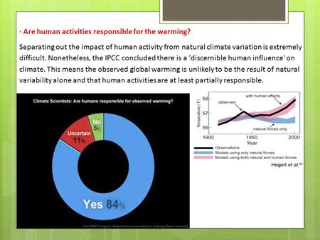 · Are human activities responsible for the warming? Separating out the impact of human activity from natural climate variation is extremely difficult.