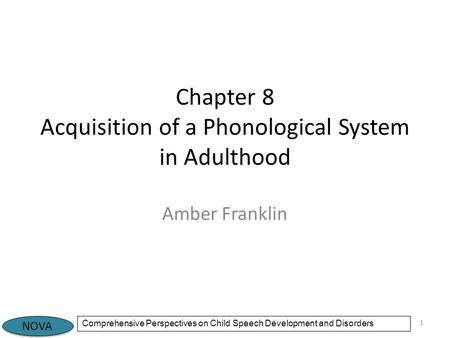 NOVA Comprehensive Perspectives on Child Speech Development and Disorders Chapter 8 Acquisition of a Phonological System in Adulthood Amber Franklin 1.