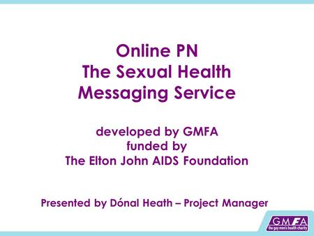 Online PN The Sexual Health Messaging Service developed by GMFA funded by The Elton John AIDS Foundation Presented by Dónal Heath – Project Manager.
