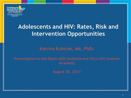 Adolescents and HIV: Rates, Risk and Intervention Opportunities 1 Katrina Kubicek, MA, PhDc Presentation to the Black AIDS Institute and UCLA HIV Science.