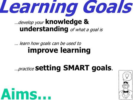 Learning Goals …develop your knowledge & understanding of what a goal is … learn how goals can be used to improve learning …practice setting SMART goals.