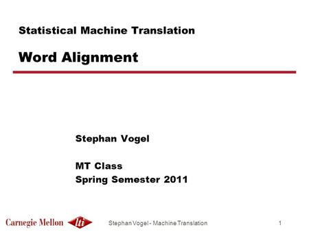 Stephan Vogel - Machine Translation1 Statistical Machine Translation Word Alignment Stephan Vogel MT Class Spring Semester 2011.