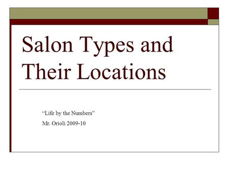 "Salon Types and Their Locations ""Life by the Numbers"" Mr. Orioli 2009-10."