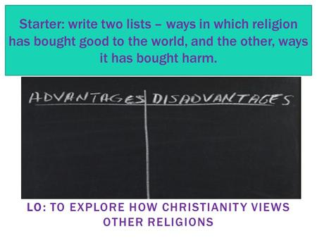 LO: TO EXPLORE HOW CHRISTIANITY VIEWS OTHER RELIGIONS Starter: write two lists – ways in which religion has bought good to the world, and the other, ways.