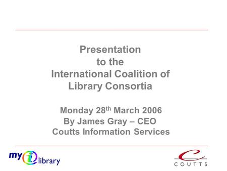Monday 28 th March 2006 By James Gray – CEO Coutts Information Services Presentation to the International Coalition of Library Consortia.
