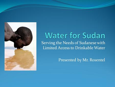 Serving the Needs of Sudanese with Limited Access to Drinkable Water Presented by Mr. Rosentel.