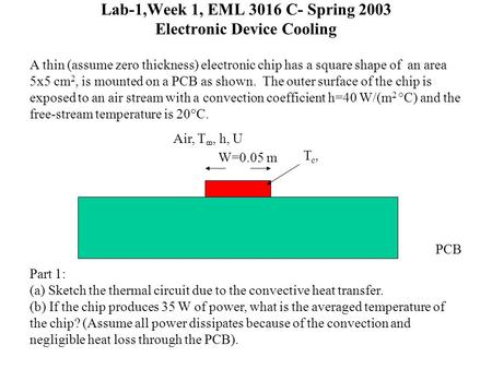 Lab-1,Week 1, EML 3016 C- Spring 2003 Electronic Device Cooling A thin (assume zero thickness) electronic chip has a square shape of an area 5x5 cm 2,