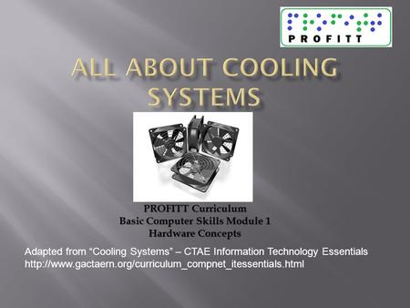 "Adapted from ""Cooling Systems"" – CTAE Information Technology Essentials  PROFITT Curriculum."