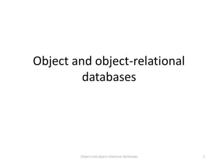 Object and object-relational databases 1. Object databases vs. Object-relational databases Object databases Stores complex objects – Data + functions.