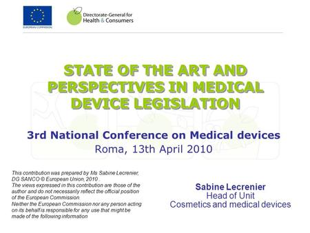 STATE OF THE ART AND PERSPECTIVES IN MEDICAL DEVICE LEGISLATION 3rd National Conference on Medical devices Roma, 13th April 2010 Sabine Lecrenier Head.