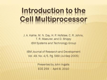 J. A. Kahle, M. N. Day, H. P. Hofstee, C. R. Johns, T. R. Maeurer, and D. Shippy IBM Systems and Technology Group IBM Journal of Research and Development.