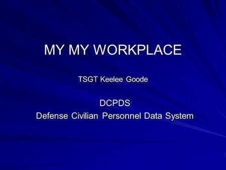MY MY WORKPLACE TSGT Keelee Goode DCPDS Defense Civilian Personnel Data System.