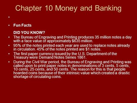 Chapter 10 Money and Banking Fun Facts DID YOU KNOW? The Bureau of Engraving and Printing produces 35 million notes a day with a face value of approximately.
