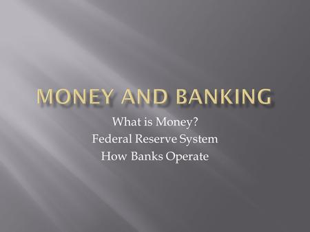What is Money? Federal Reserve System How Banks Operate.