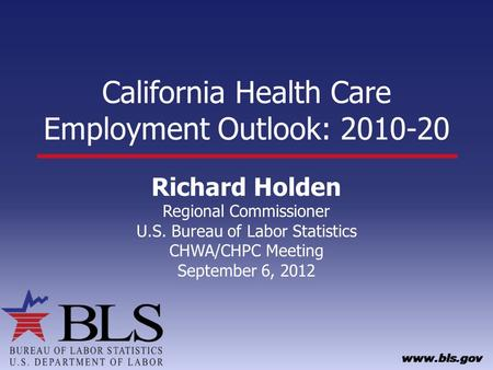 California Health Care Employment Outlook: 2010-20 Richard Holden Regional Commissioner U.S. Bureau of Labor Statistics CHWA/CHPC Meeting September 6,