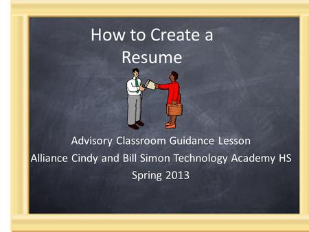 How to Create a Resume Advisory Classroom Guidance Lesson Alliance Cindy and Bill Simon Technology Academy HS Spring 2013.