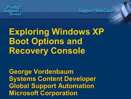 George Vordenbaum Systems Content Developer Global Support Automation Microsoft Corporation Exploring Windows XP Boot Options and Recovery Console George.