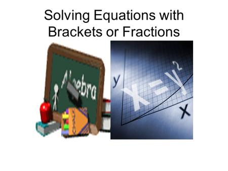 Solving Equations with Brackets or Fractions. Single Bracket Solve 3(x + 4) = 24 3x + 12 = 24 3x + 12 – 12 = 24 -12 3x = 12 x = 4 Multiply brackets out.