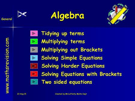22-Aug-15Created by Mr.Lafferty Maths Dept Algebra Tidying up terms Multiplying terms Solving Simple Equations www.mathsrevision.com Multiplying out Brackets.