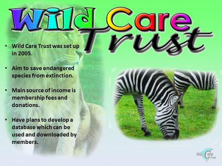 Wild Care Trust was set up in 2005. Aim to save endangered species from extinction. Main source of income is membership fees and donations. Have plans.