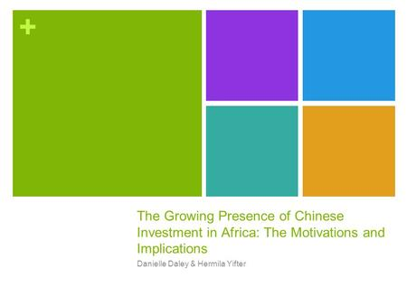+ The Growing Presence of Chinese Investment in Africa: The Motivations and Implications Danielle Daley & Hermila Yifter.