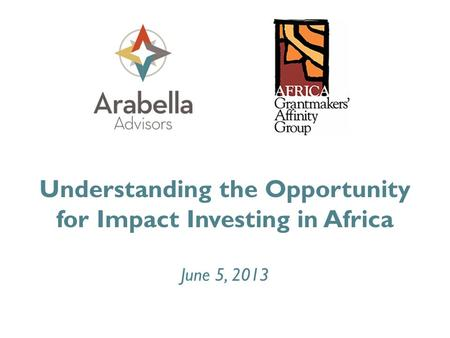 Understanding the Opportunity for Impact Investing in Africa June 5, 2013.