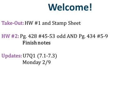 Welcome! Take-Out: HW #1 and Stamp Sheet HW #2: Pg. 428 #45-53 odd AND Pg. 434 #5-9 Finish notes Updates: U7Q1 (7.1-7.3) Monday 2/9.