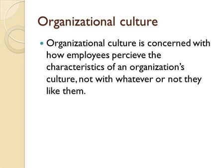 Organizational culture Organizational culture is concerned with how employees percieve the characteristics of an organization's culture, not with whatever.