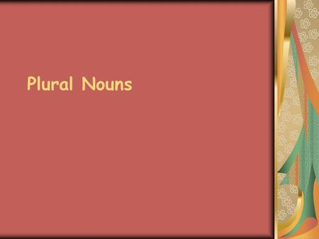 Plural Nouns. Singular nouns= only one Plural nouns= more than one.