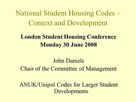 National Student Housing Codes – Context and Development London Student Housing Conference Monday 30 June 2008 John Daniels Chair of the Committee of Management.